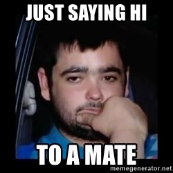 just waiting for a mate - Just saying hi to a mate