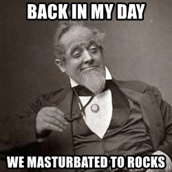 1889 [10] guy - Back in my day We MASTURBATED to rocks