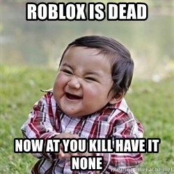 evil toddler kid2 - Roblox is dead Now at you kill have it none