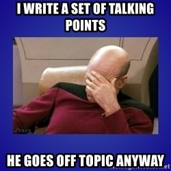 Picard facepalm  - i write a set of talking points he goes off topic anyway