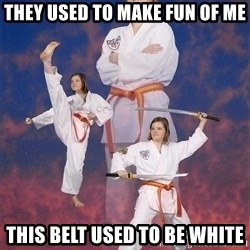 Karate Kylie - they used to make fun of me this belt used to be white