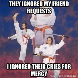 Karate Kylie - they ignored my friend requests i ignored their cries for mercy