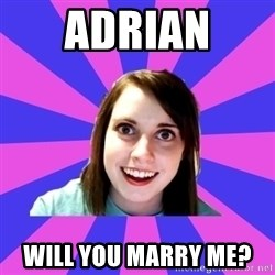 over attached girlfriend - Adrian  will you marry me?