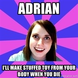 over attached girlfriend - Adrian  I'll make stuffed toy from your body when you die