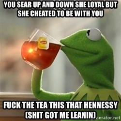 Kermit The Frog Drinking Tea - you sear up and down she loyal but she cheated to be with you fuck the tea this that hennessy (shit got me leanin)