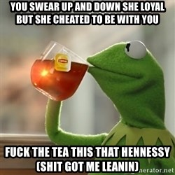 Kermit The Frog Drinking Tea - you swear up and down she loyal but she cheated to be with you fuck the tea this that hennessy (shit got me leanin)