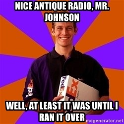 FedSex Shipping Guy - nice antique radio, mr. johnson well, at least it was until i ran it over