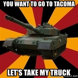 http://memegenerator.net/The-Impudent-Tank3 - You want to go to Tacoma Let's take my truck