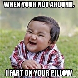 evil toddler kid2 - When your not around,  I fart on your pillow