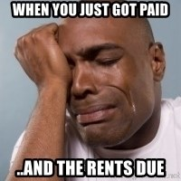 cryingblackman - when you just got paid ..and the rents due