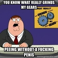 What really grinds my gears - you know what really grinds my gears peeing without a fucking penis