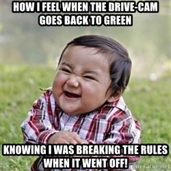 evil toddler kid2 - How I feel when the drive-cam goes back to green Knowing I was breaking the rules when it went off!