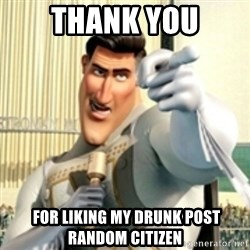And I love you random citizen  - Thank you  FOR LIKING MY DRUNK POST Random citizen