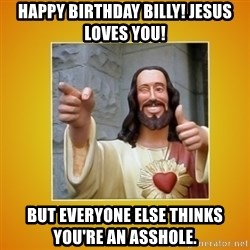 Buddy Christ - HAPPY BIRTHDAY BILLY! Jesus Loves You! But everyone else thinks you're an asshole.