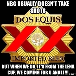 Dos Equis - NBG usually doesn't take shots But when we do, it's from the Lena Cup, we coming for u Angel!!!