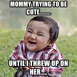 evil toddler kid2 - Mommy trying to be cute......... until I threw up on her.....
