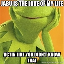 Kermit the frog - Jabu is the love of my life actin like you didn't know that