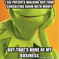 Kermit the frog - I see patients walking out your consulting room with money  But that's none of my business