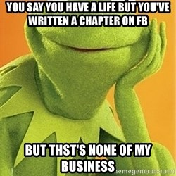Kermit the frog - You say you have a life but you've written a chapter on FB But thst's none of my business