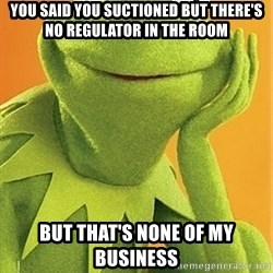Kermit the frog - You said you suctioned but there's no regulator in the room But that's none of my business