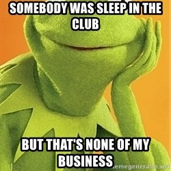 Kermit the frog - Somebody was sleep in the club But that's none of my business