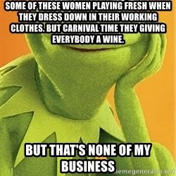 Kermit the frog - Some of these women playing fresh when they dress down in their working clothes. but carnival time they giving everybody a wine. But that's none of my business