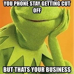 Kermit the frog - you phone stay getting cut off but thats your business