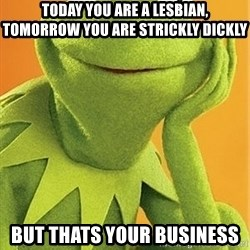 Kermit the frog - today you are a lesbian, tomorrow you are strickly dickly but thats your business