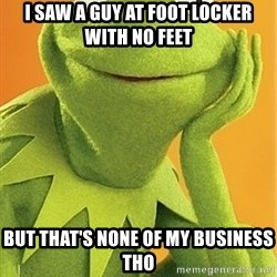 Kermit the frog - I saw a guy at Foot Locker with no feet But that's none of my business tho