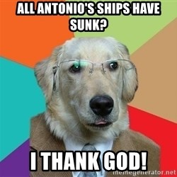 Business Dog - all antonio's ships have sunk? I thank god!