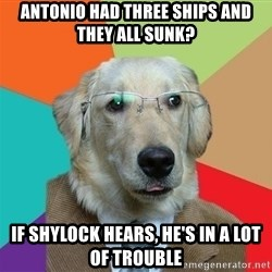 Business Dog - antonio had three ships and they all sunk? if shylock hears, he's in a lot of trouble