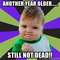 Victory baby meme - Another year older..... Still not dead!!