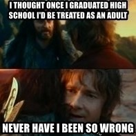 Never Have I Been So Wrong - i thought once i graduated high school i'd be treated as an adult never have i been so wrong