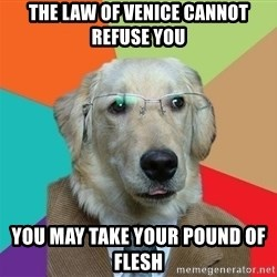 Business Dog - THE LAW OF VENICE CANNOT REFUSE YOU YOU MAY TAKE YOUR POUND OF FLESH