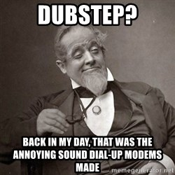 1889 [10] guy - dubstep? back in my day, that was the annoying sound dial-up modems made