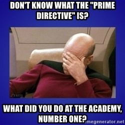 "Picard facepalm  - Don't Know what the ""PRIME DIRECTIVE"" is? What did you DO at the Academy, NumbEr One?"