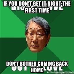 High Expectation Asian Father - If you don't get it right the first time Don't bother coming back home