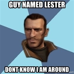 Niko - guy named lester dont know i am around