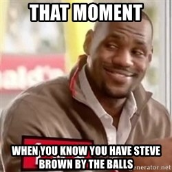 lebron - That moment  When you know you have Steve Brown by the balls