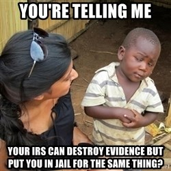 you mean to tell me black kid - you're telling me your irs can destroy evidence but put you in jail for the same thing?