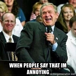 Laughing Bush -  when people say that im annoying