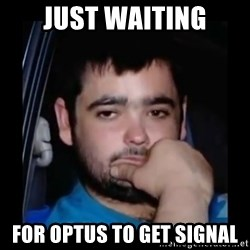 just waiting for a mate - Just waiting For Optus to get signal