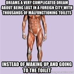 Scumbag Body #2 - Dreams a very complicated dream about being lost in a foreign city with thousands of malfunctioning toilets instead of waking up and going to the toilet