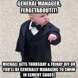 gangster baby - general manager, fergetaboutit! michael gets thursday & frinay off or you'll be generally managing to swim in cement shoes!
