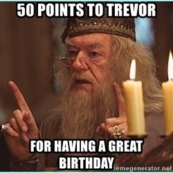 dumbledore fingers - 50 points to trevor for having a great birthday