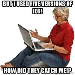 SHOCKED MOM! - But I used Five versions of IE6! How did they catch me!?