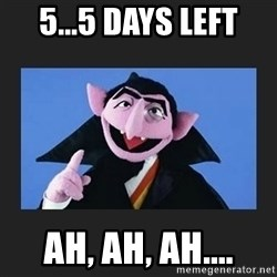 The Count from Sesame Street - 5...5 days left ah, ah, ah....