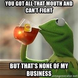 Kermit The Frog Drinking Tea - You got all that mouth and can't fight  But that's none of my business