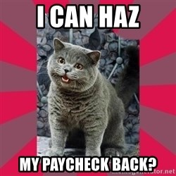 I can haz - I can haz my paycheck back?