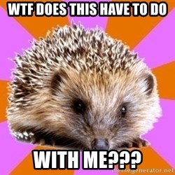 Homeschooled Hedgehog - WTF Does this have to do With me???